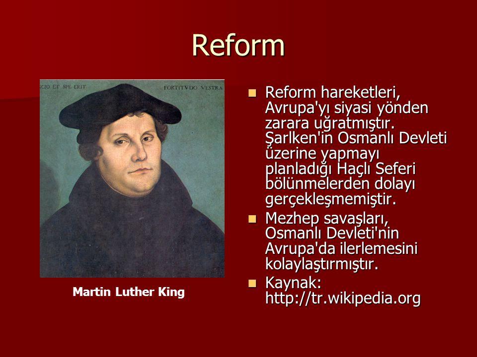 Reform Reform hareketleri, Avrupa'yı siyasi yönden zarara uğratmıştır. Şarlken'in Osmanlı Devleti üzerine yapmayı planladığı Haçlı Seferi bölünmelerde