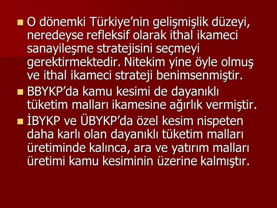 O dönemki Türkiye'nin gelişmişlik düzeyi, neredeyse refleksif olarak ithal ikameci sanayileşme stratejisini seçmeyi gerektirmektedir. Nitekim yine öyl
