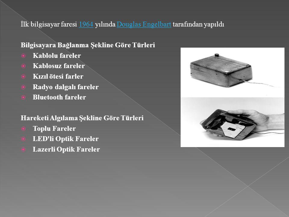 İlk bilgisayar faresi 1964 yılında Douglas Engelbart tarafından yapıldı1964Douglas Engelbart Bilgisayara Bağlanma Şekline Göre Türleri  Kablolu fareler  Kablosuz fareler  Kızıl ötesi farler  Radyo dalgalı fareler  Bluetooth fareler Hareketi Algılama Şekline Göre Türleri  Toplu Fareler  LED li Optik Fareler  Lazerli Optik Fareler