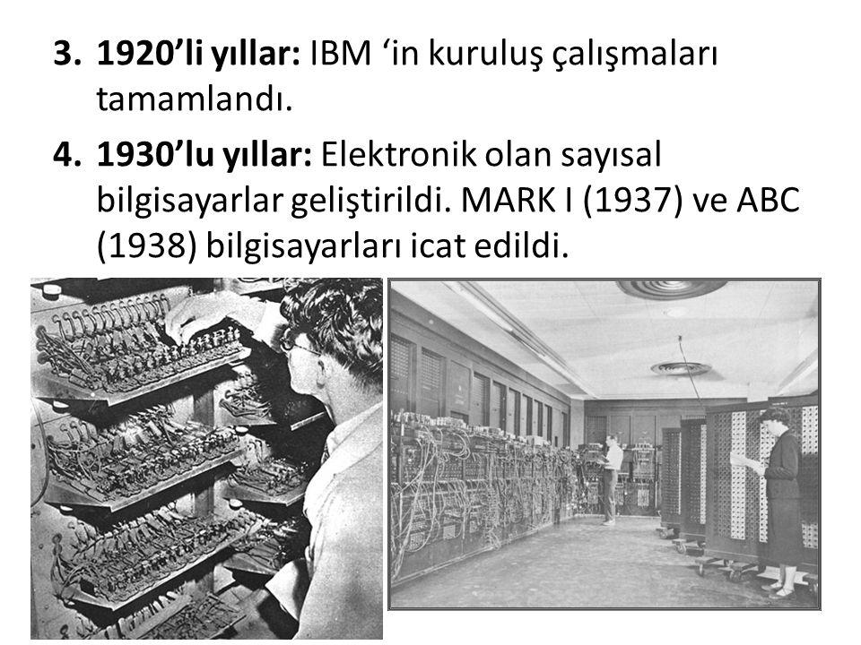 3.1920'li yıllar: IBM 'in kuruluş çalışmaları tamamlandı. 4.1930'lu yıllar: Elektronik olan sayısal bilgisayarlar geliştirildi. MARK I (1937) ve ABC (