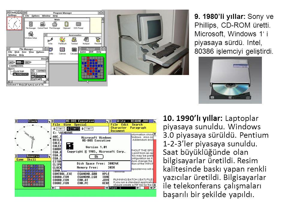 10. 1990'lı yıllar: Laptoplar piyasaya sunuldu. Windows 3.0 piyasaya sürüldü. Pentium 1-2-3'ler piyasaya sunuldu. Saat büyüklüğünde olan bilgisayarlar