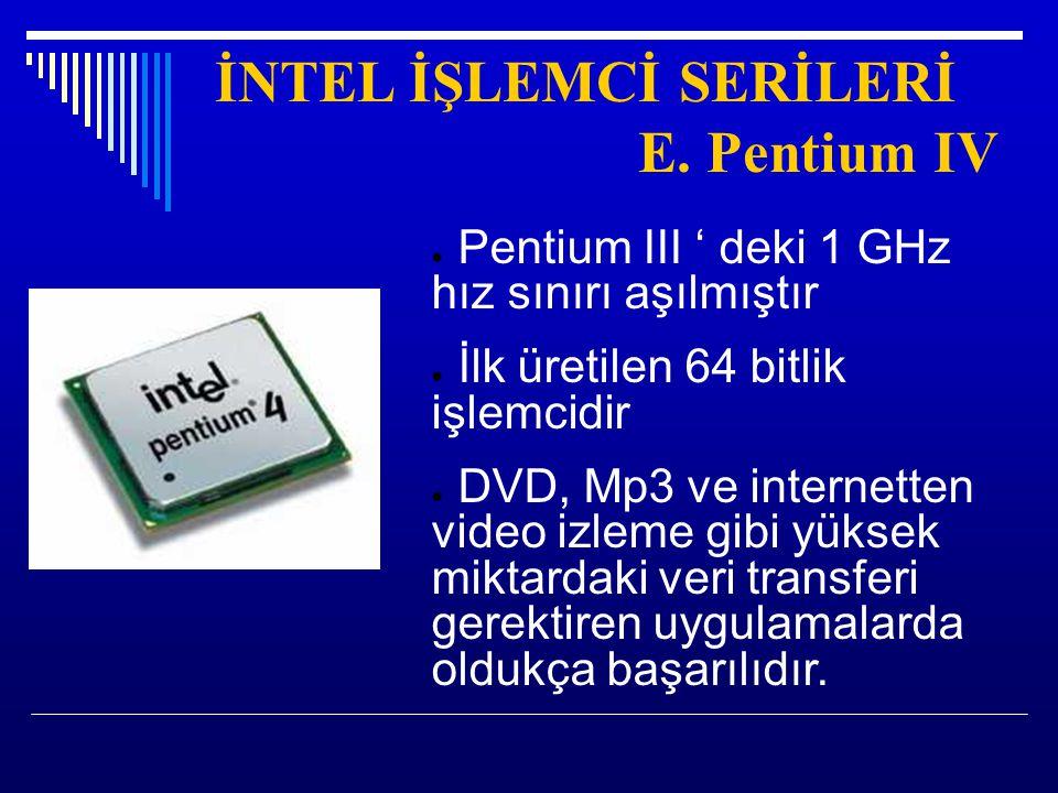İNTEL İŞLEMCİ SERİLERİ E. Pentium IV ● Pentium III ' deki 1 GHz hız sınırı aşılmıştır ● İlk üretilen 64 bitlik işlemcidir ● DVD, Mp3 ve internetten vi