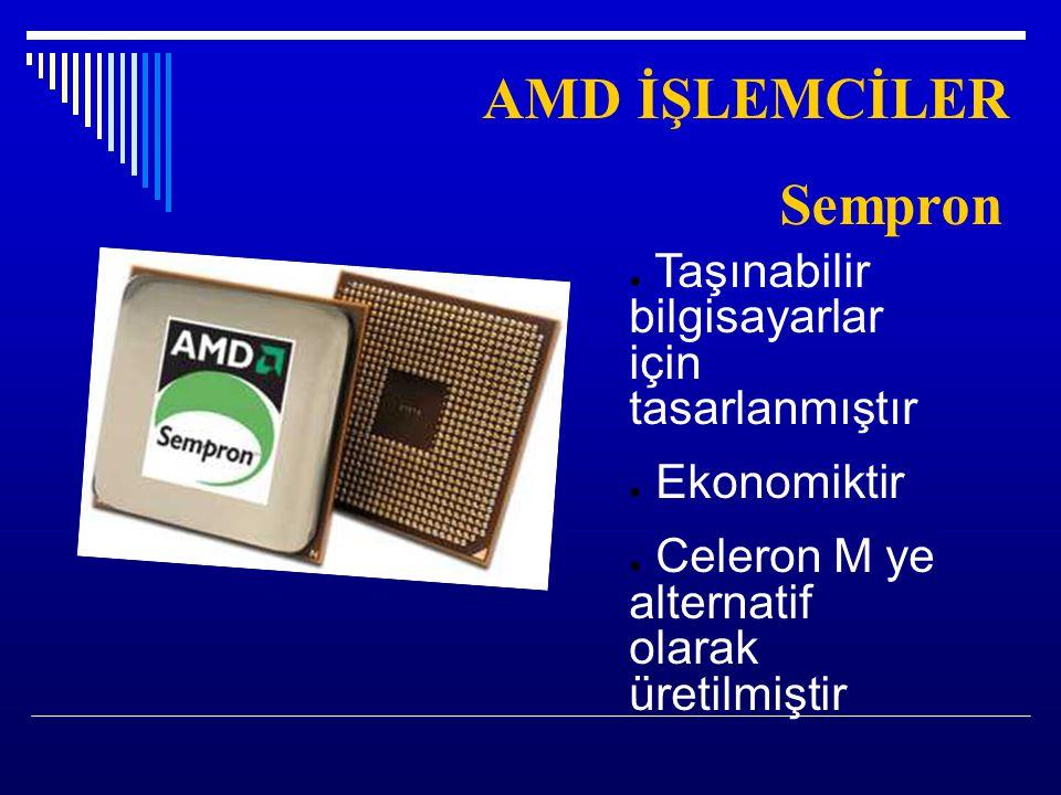 AMD İŞLEMCİLER Sempron ● Taşınabilir bilgisayarlar için tasarlanmıştır ● Ekonomiktir ● Celeron M ye alternatif olarak üretilmiştir