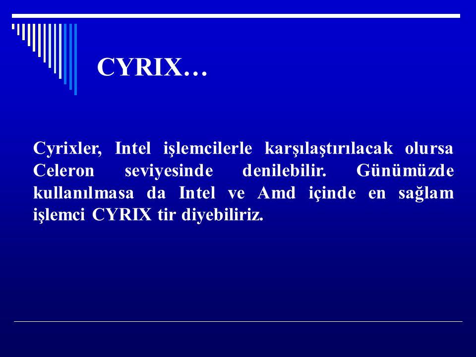 CYRIX… Cyrixler, Intel işlemcilerle karşılaştırılacak olursa Celeron seviyesinde denilebilir. Günümüzde kullanılmasa da Intel ve Amd içinde en sağlam