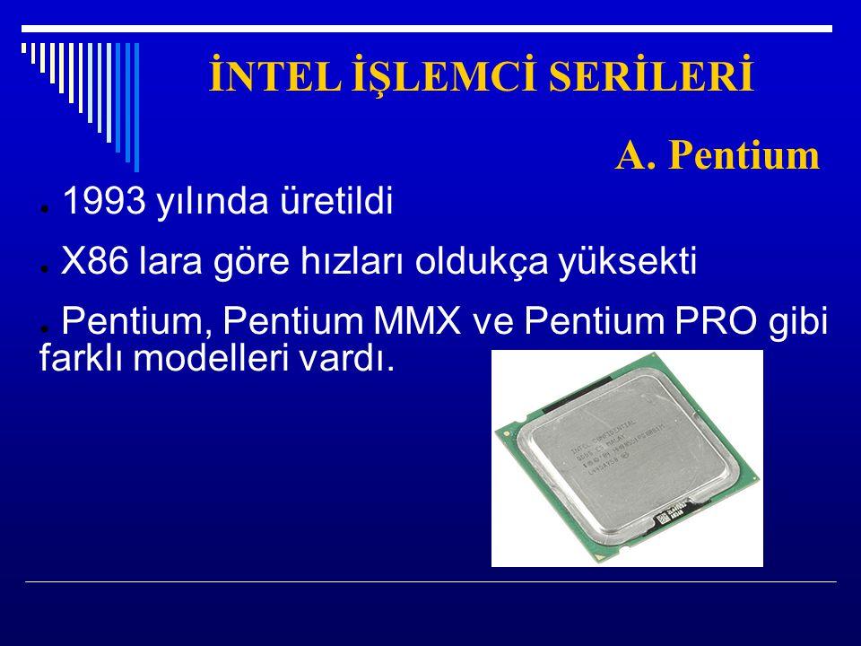 İNTEL İŞLEMCİ SERİLERİ A. Pentium ● 1993 yılında üretildi ● X86 lara göre hızları oldukça yüksekti ● Pentium, Pentium MMX ve Pentium PRO gibi farklı m
