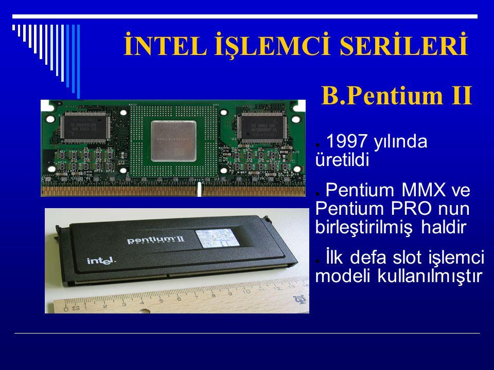 İNTEL İŞLEMCİ SERİLERİ B.Pentium II ● 1997 yılında üretildi ● Pentium MMX ve Pentium PRO nun birleştirilmiş haldir ● İlk defa slot işlemci modeli kull