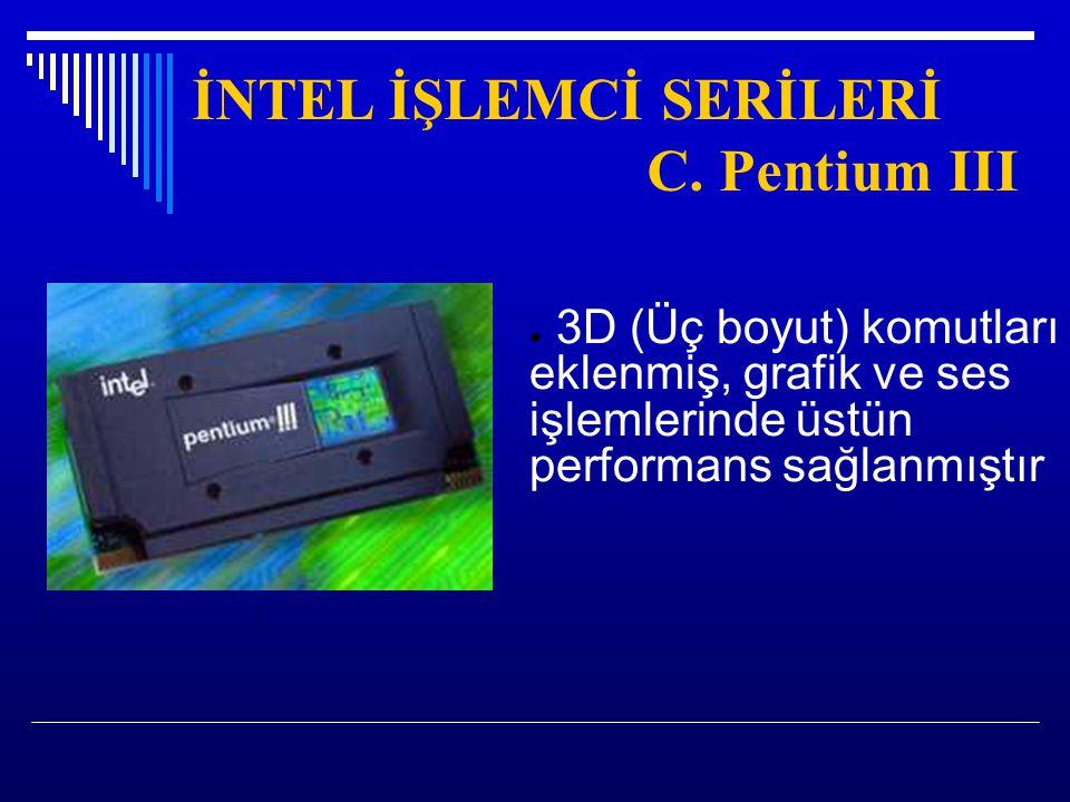 İNTEL İŞLEMCİ SERİLERİ C. Pentium III ● 3D (Üç boyut) komutları eklenmiş, grafik ve ses işlemlerinde üstün performans sağlanmıştır