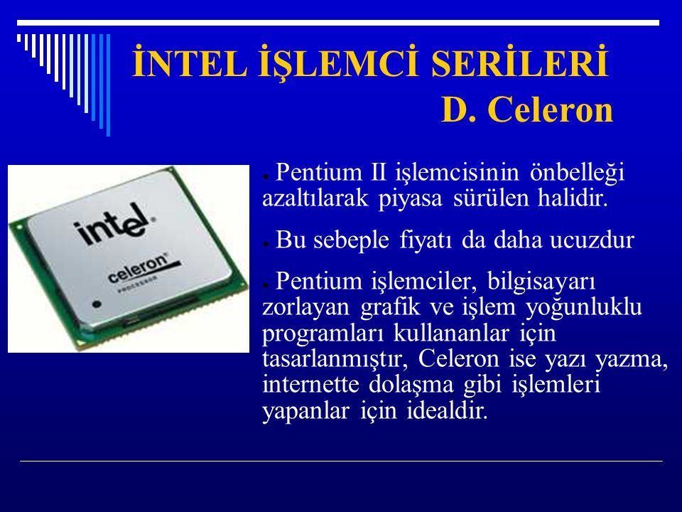 İNTEL İŞLEMCİ SERİLERİ D. Celeron ● Pentium II işlemcisinin önbelleği azaltılarak piyasa sürülen halidir. ● Bu sebeple fiyatı da daha ucuzdur ● Pentiu