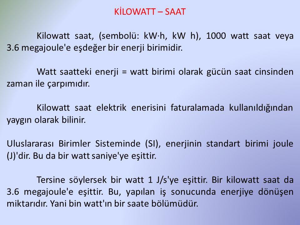 KİLOWATT – SAAT Kilowatt saat, (sembolü: kW·h, kW h), 1000 watt saat veya 3.6 megajoule'e eşdeğer bir enerji birimidir. Watt saatteki enerji = watt bi