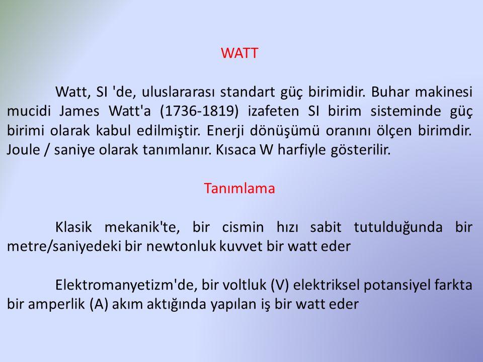 WATT Watt, SI 'de, uluslararası standart güç birimidir. Buhar makinesi mucidi James Watt'a (1736-1819) izafeten SI birim sisteminde güç birimi olarak