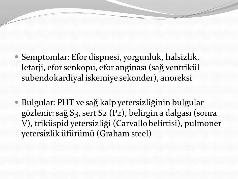 Semptomlar: Efor dispnesi, yorgunluk, halsizlik, letarji, efor senkopu, efor anginası (sağ ventrikül subendokardiyal iskemiye sekonder), anoreksi Bulg