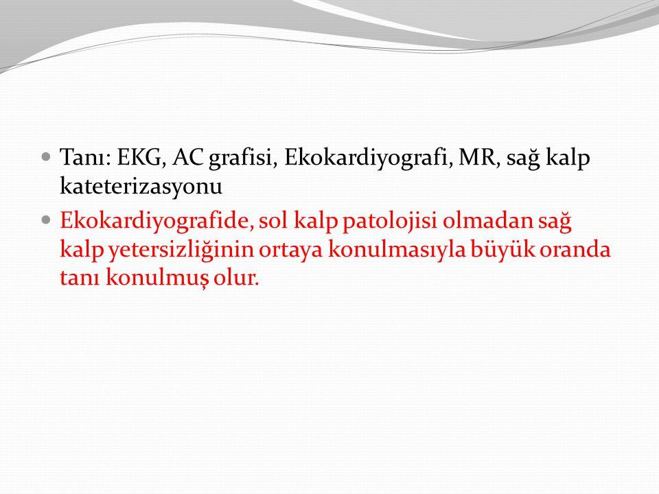 Tanı: EKG, AC grafisi, Ekokardiyografi, MR, sağ kalp kateterizasyonu Ekokardiyografide, sol kalp patolojisi olmadan sağ kalp yetersizliğinin ortaya ko