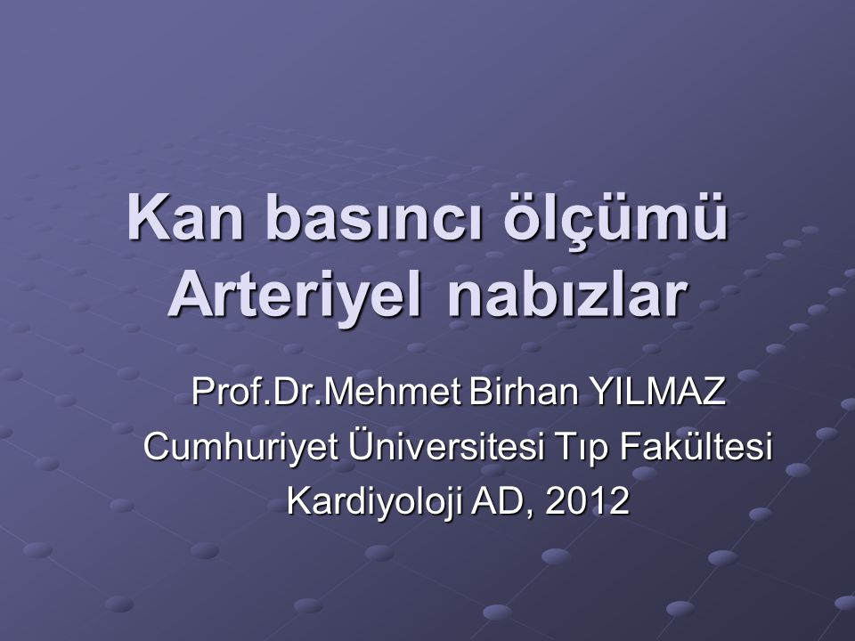 Kan basıncı ölçümü Arteriyel nabızlar Prof.Dr.Mehmet Birhan YILMAZ Cumhuriyet Üniversitesi Tıp Fakültesi Kardiyoloji AD, 2012