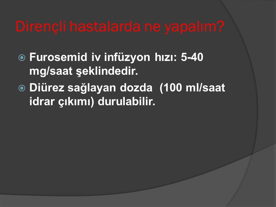 Dirençli hastalarda ne yapalım.  Furosemid iv infüzyon hızı: 5-40 mg/saat şeklindedir.