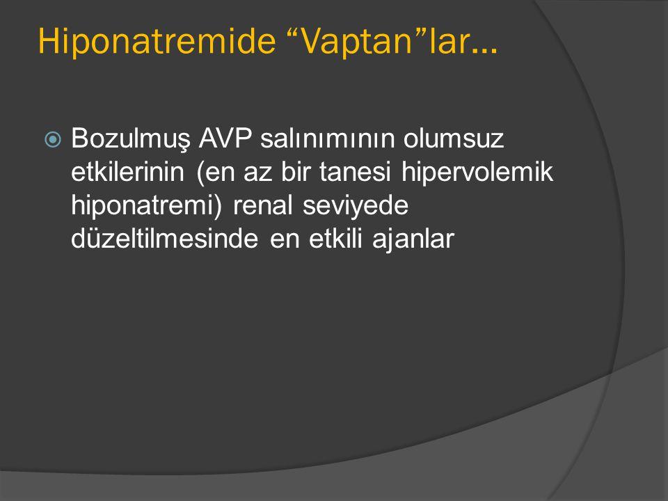 Hiponatremide Vaptan lar…  Bozulmuş AVP salınımının olumsuz etkilerinin (en az bir tanesi hipervolemik hiponatremi) renal seviyede düzeltilmesinde en etkili ajanlar