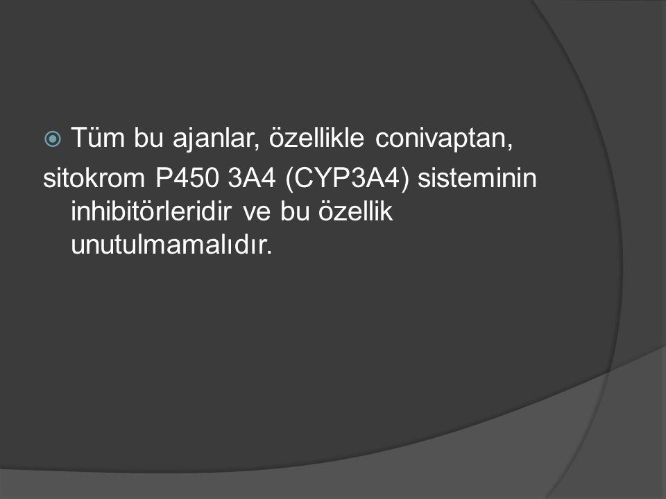  Tüm bu ajanlar, özellikle conivaptan, sitokrom P450 3A4 (CYP3A4) sisteminin inhibitörleridir ve bu özellik unutulmamalıdır.