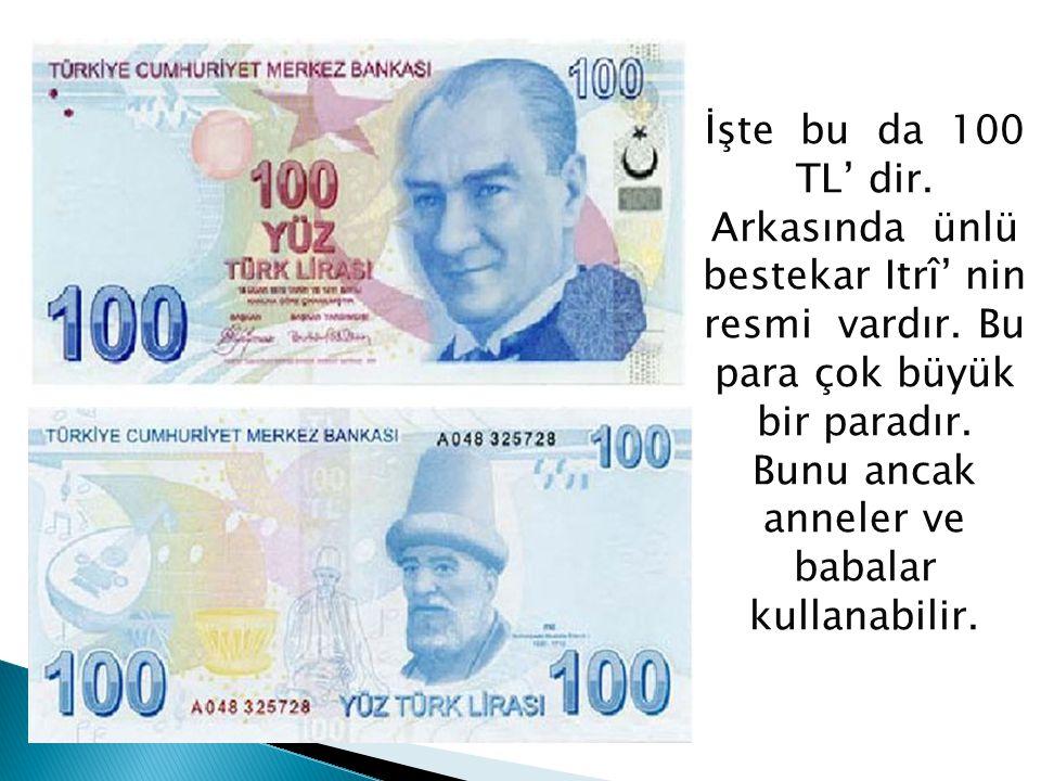 İşte bu da 100 TL' dir. Arkasında ünlü bestekar Itrî' nin resmi vardır. Bu para çok büyük bir paradır. Bunu ancak anneler ve babalar kullanabilir.