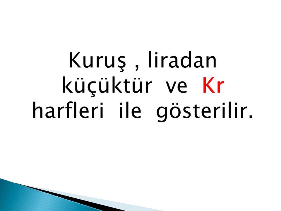 Kuruş, liradan küçüktür ve Kr harfleri ile gösterilir.