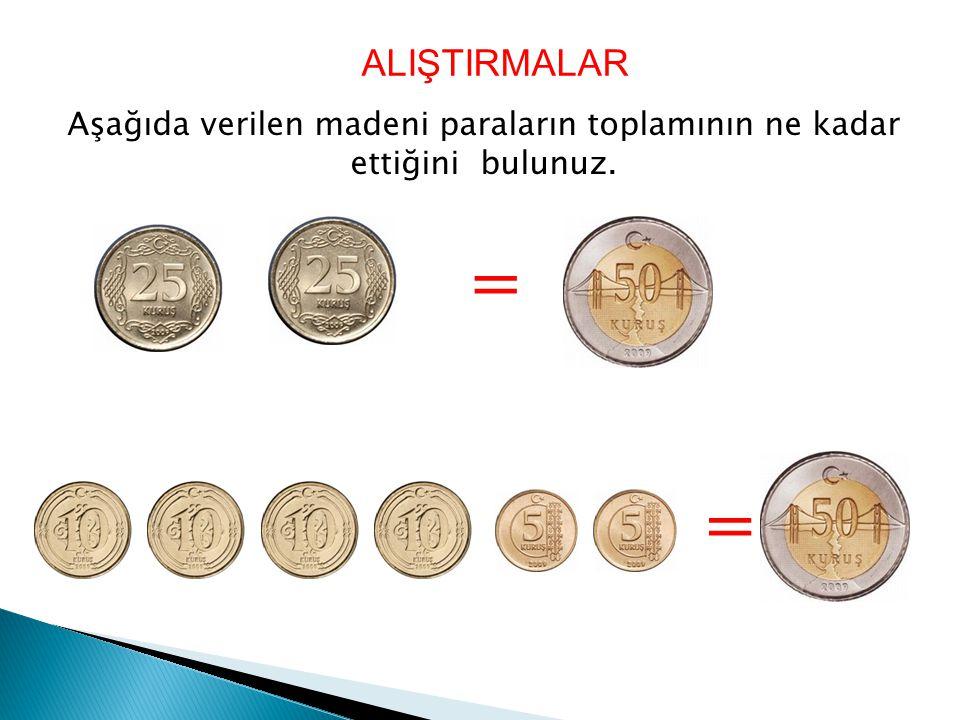 Aşağıda verilen madeni paraların toplamının ne kadar ettiğini bulunuz. ALIŞTIRMALAR = =