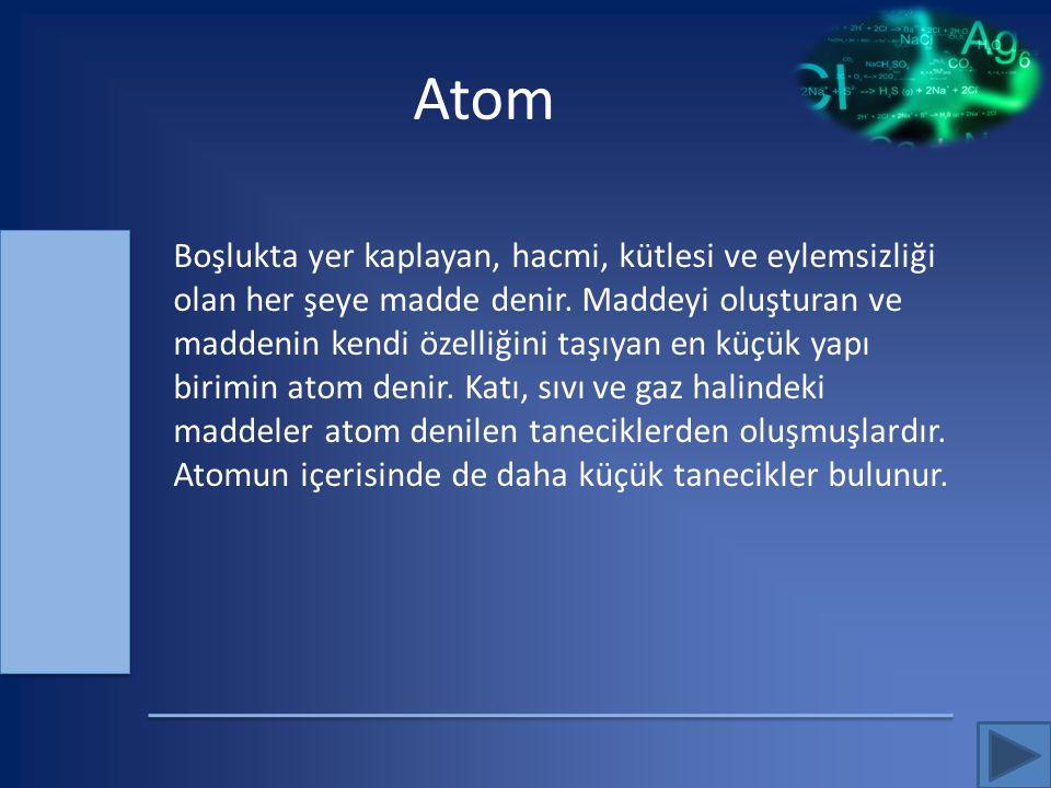 Atom Boşlukta yer kaplayan, hacmi, kütlesi ve eylemsizliği olan her şeye madde denir. Maddeyi oluşturan ve maddenin kendi özelliğini taşıyan en küçük