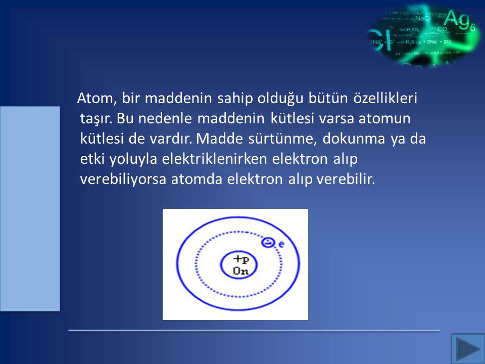 Atom, bir maddenin sahip olduğu bütün özellikleri taşır. Bu nedenle maddenin kütlesi varsa atomun kütlesi de vardır. Madde sürtünme, dokunma ya da etk