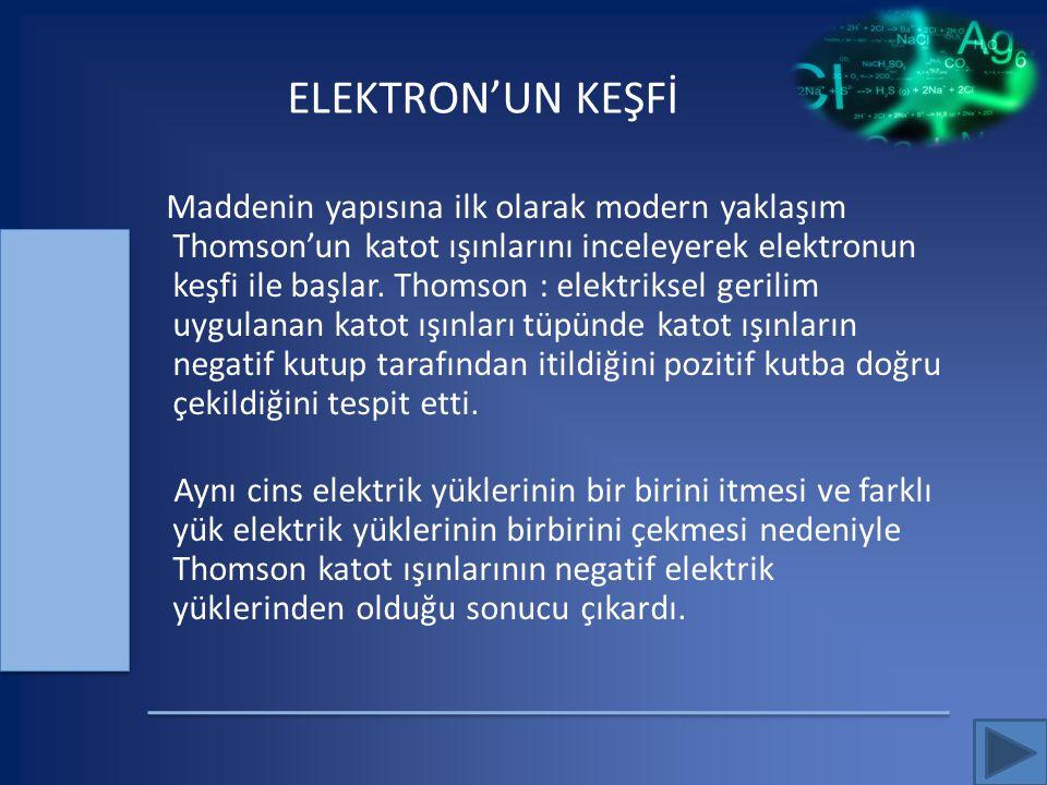 ELEKTRON'UN KEŞFİ Maddenin yapısına ilk olarak modern yaklaşım Thomson'un katot ışınlarını inceleyerek elektronun keşfi ile başlar. Thomson : elektrik