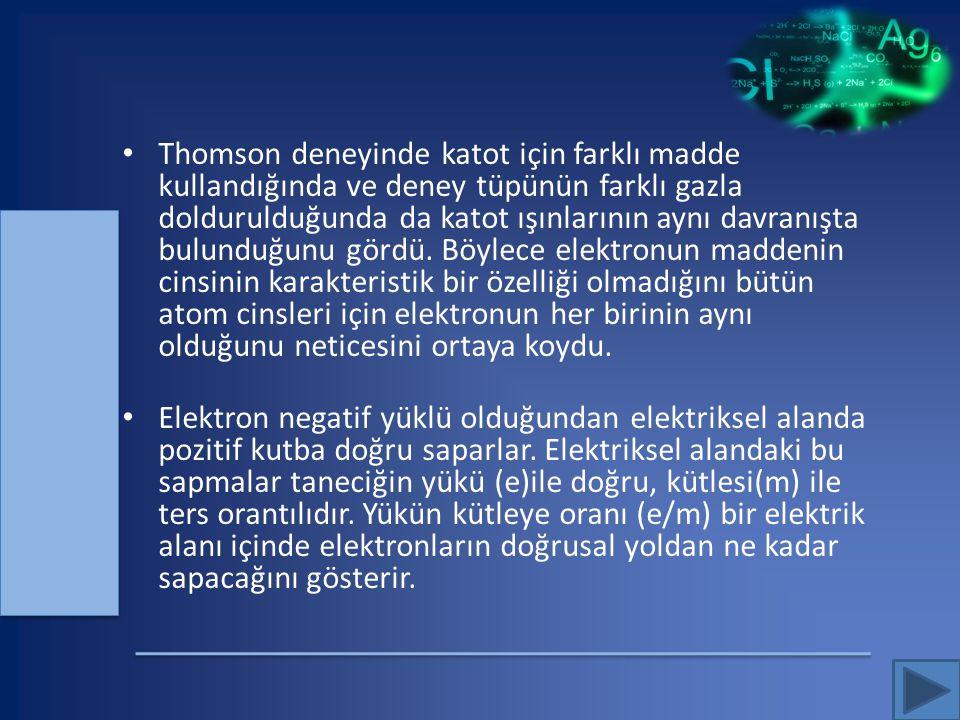 Thomson deneyinde katot için farklı madde kullandığında ve deney tüpünün farklı gazla doldurulduğunda da katot ışınlarının aynı davranışta bulunduğunu