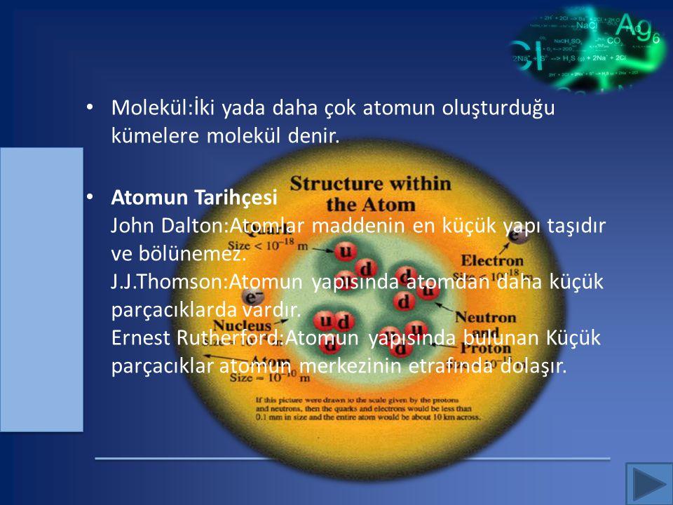 Molekül:İki yada daha çok atomun oluşturduğu kümelere molekül denir. Atomun Tarihçesi John Dalton:Atomlar maddenin en küçük yapı taşıdır ve bölünemez.