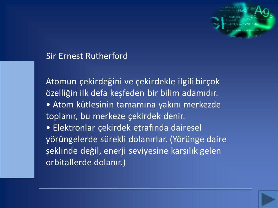 Sir Ernest Rutherford Atomun çekirdeğini ve çekirdekle ilgili birçok özelliğin ilk defa keşfeden bir bilim adamıdır. Atom kütlesinin tamamına yakını m