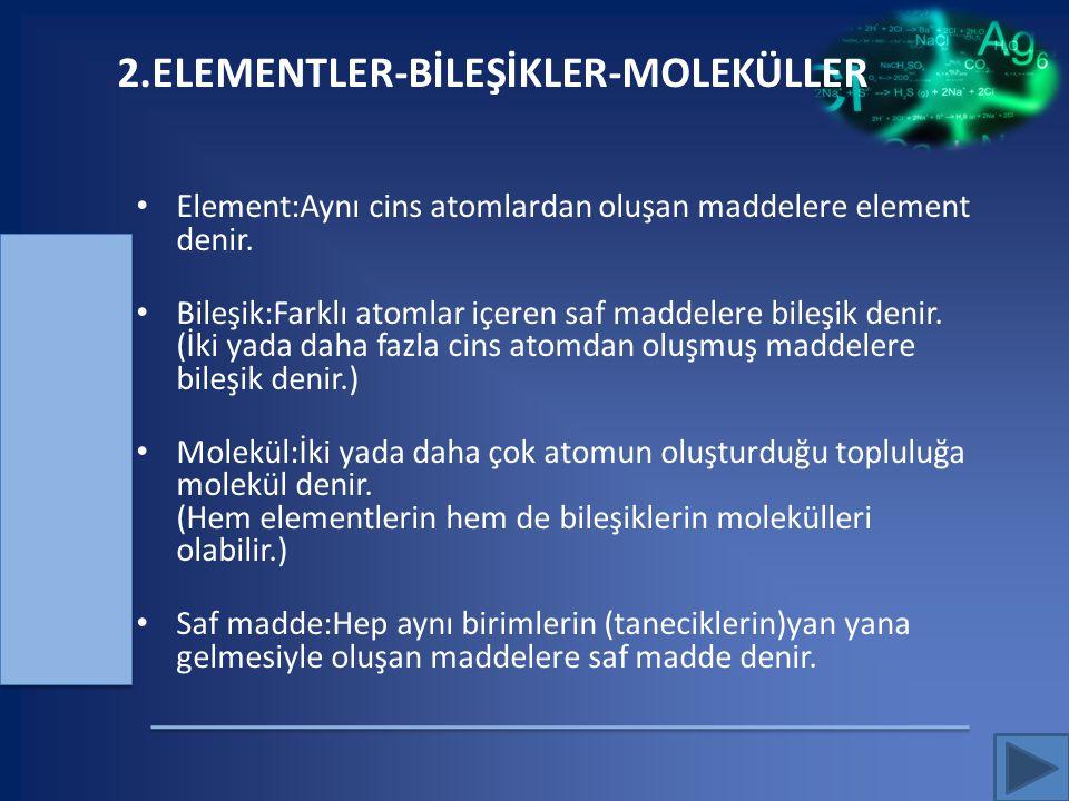 2.ELEMENTLER-BİLEŞİKLER-MOLEKÜLLER Element:Aynı cins atomlardan oluşan maddelere element denir. Bileşik:Farklı atomlar içeren saf maddelere bileşik de