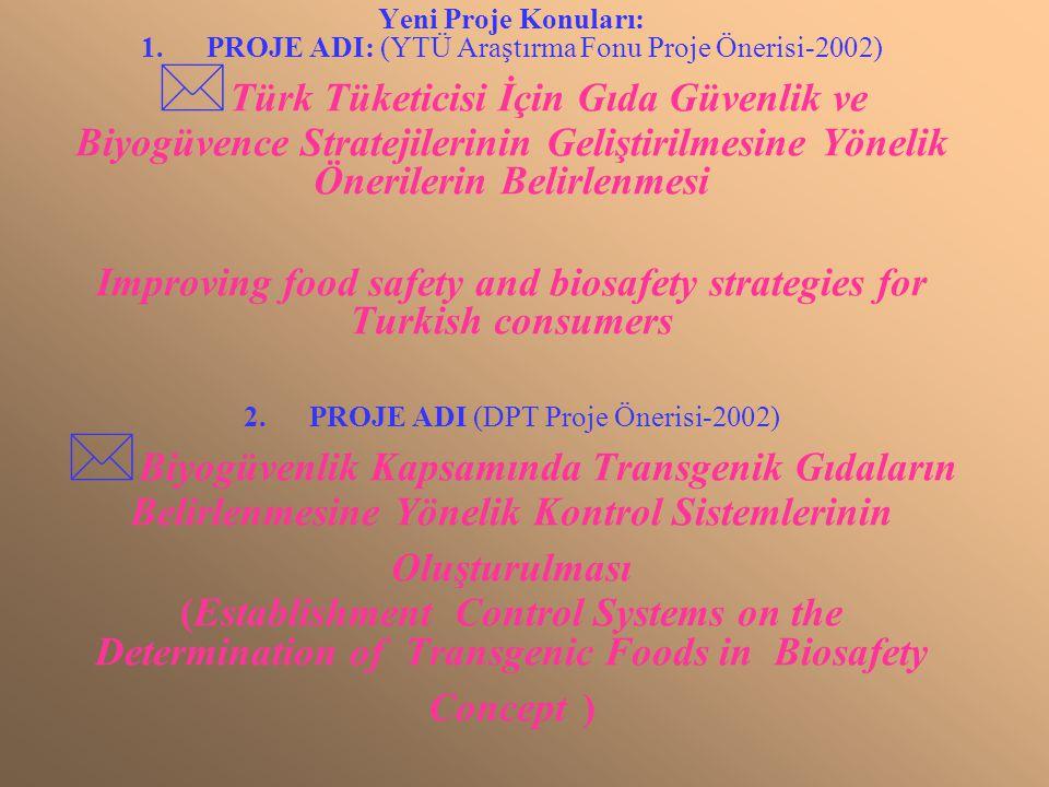 Yeni Proje Konuları: 1. PROJE ADI: (YTÜ Araştırma Fonu Proje Önerisi-2002)  Türk Tüketicisi İçin Gıda Güvenlik ve Biyogüvence Stratejilerinin Gelişti