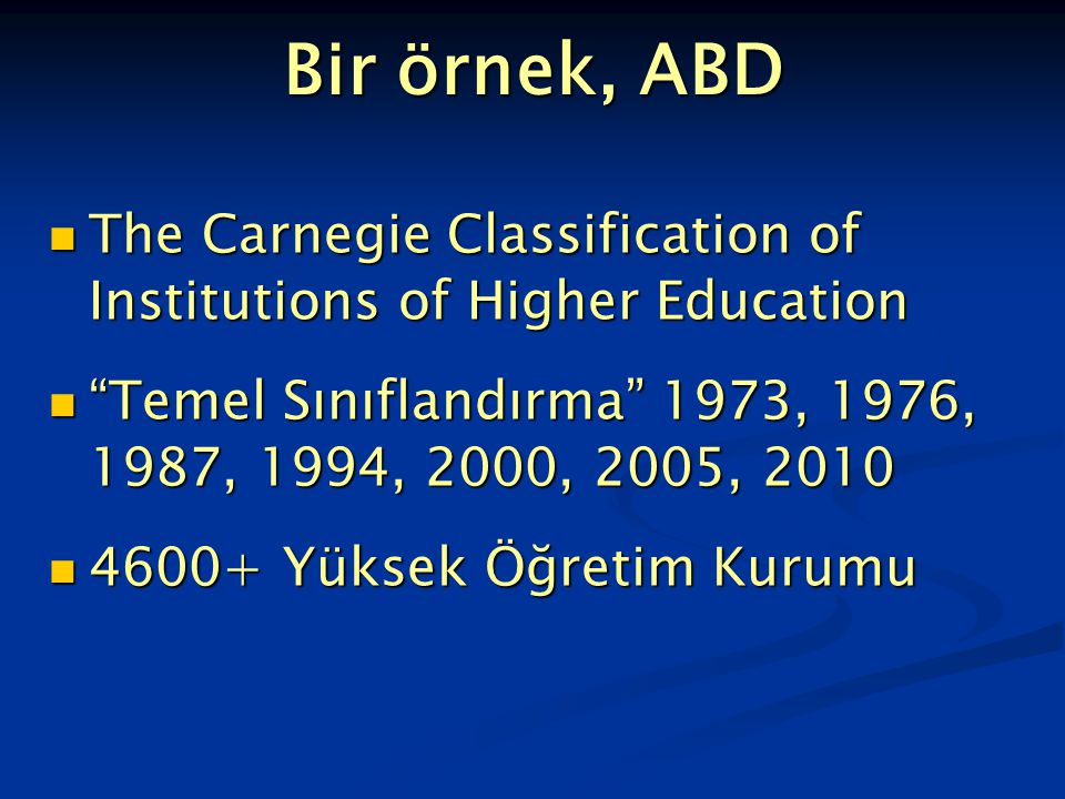 Bir örnek, ABD The Carnegie Classification of Institutions of Higher Education The Carnegie Classification of Institutions of Higher Education Temel Sınıflandırma 1973, 1976, 1987, 1994, 2000, 2005, 2010 Temel Sınıflandırma 1973, 1976, 1987, 1994, 2000, 2005, 2010 4600+ Yüksek Öğretim Kurumu 4600+ Yüksek Öğretim Kurumu