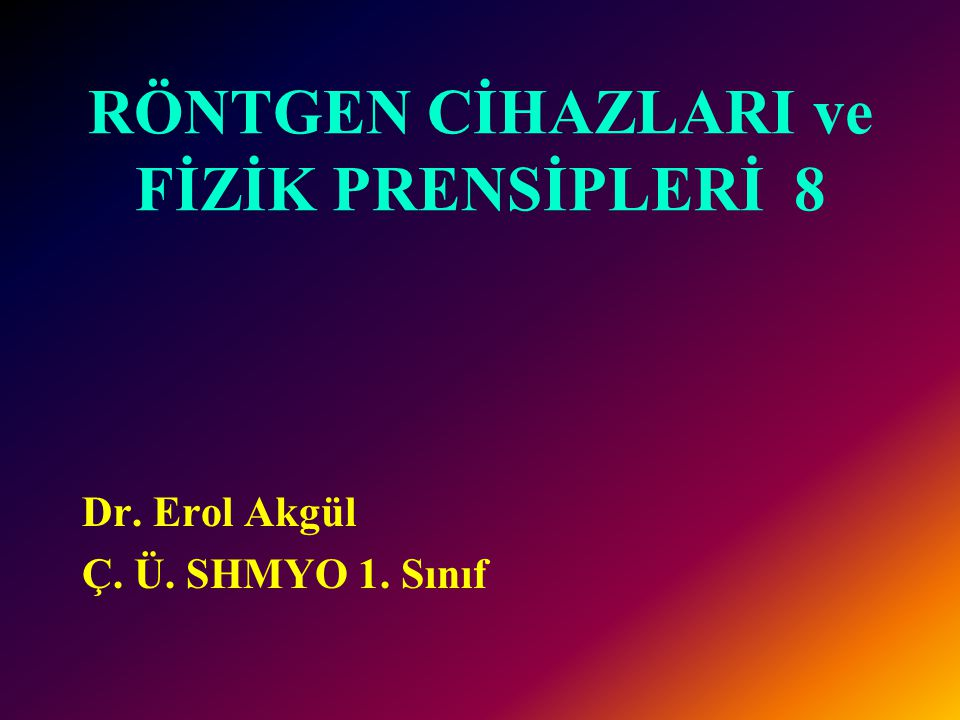 RÖNTGEN CİHAZLARI ve FİZİK PRENSİPLERİ 8 Dr. Erol Akgül Ç. Ü. SHMYO 1. Sınıf