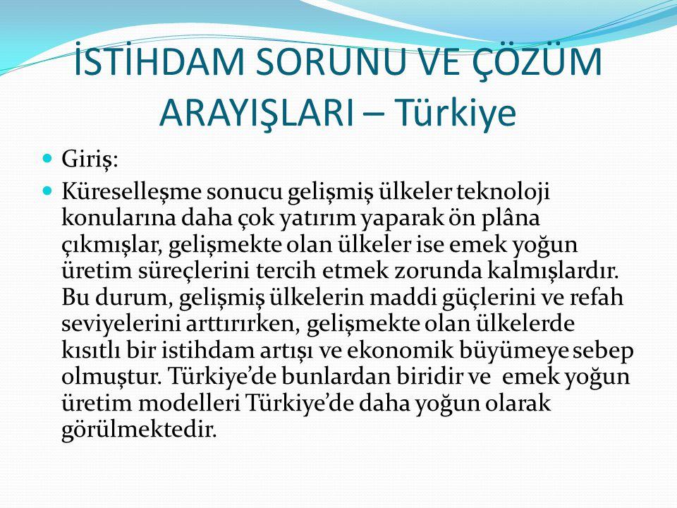 İSTİHDAM SORUNU VE ÇÖZÜM ARAYIŞLARI – Türkiye Giriş: Küreselleşme sonucu gelişmiş ülkeler teknoloji konularına daha çok yatırım yaparak ön plâna çıkmışlar, gelişmekte olan ülkeler ise emek yoğun üretim süreçlerini tercih etmek zorunda kalmışlardır.