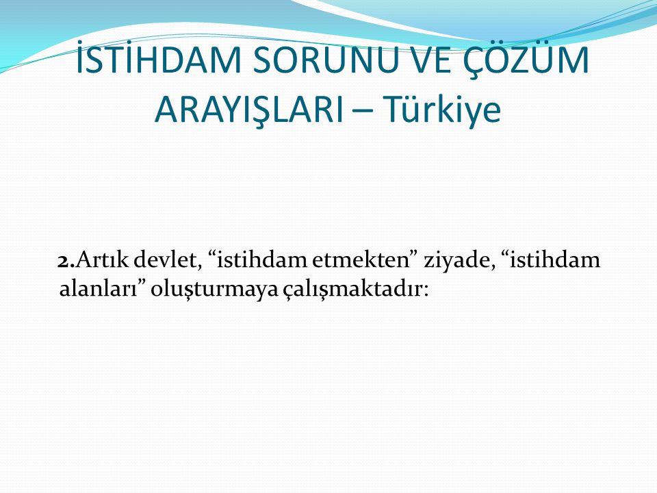 İSTİHDAM SORUNU VE ÇÖZÜM ARAYIŞLARI – Türkiye 2.Artık devlet, istihdam etmekten ziyade, istihdam alanları oluşturmaya çalışmaktadır: