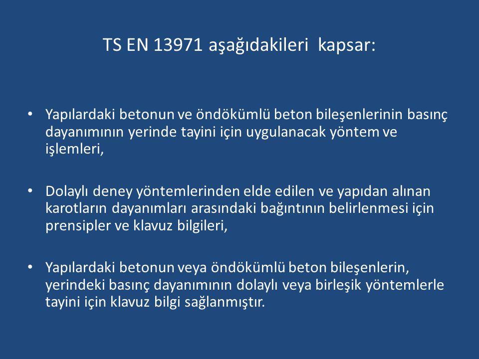 TS EN 13971 aşağıdakileri kapsar: Yapılardaki betonun ve öndökümlü beton bileşenlerinin basınç dayanımının yerinde tayini için uygulanacak yöntem ve i