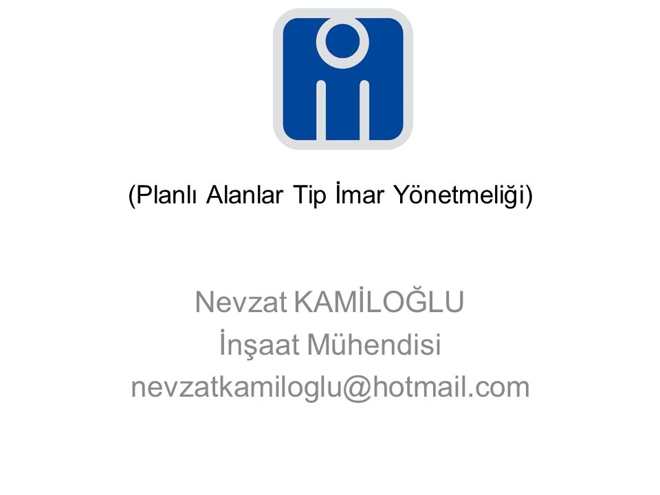 (Planlı Alanlar Tip İmar Yönetmeliği) Nevzat KAMİLOĞLU İnşaat Mühendisi nevzatkamiloglu@hotmail.com