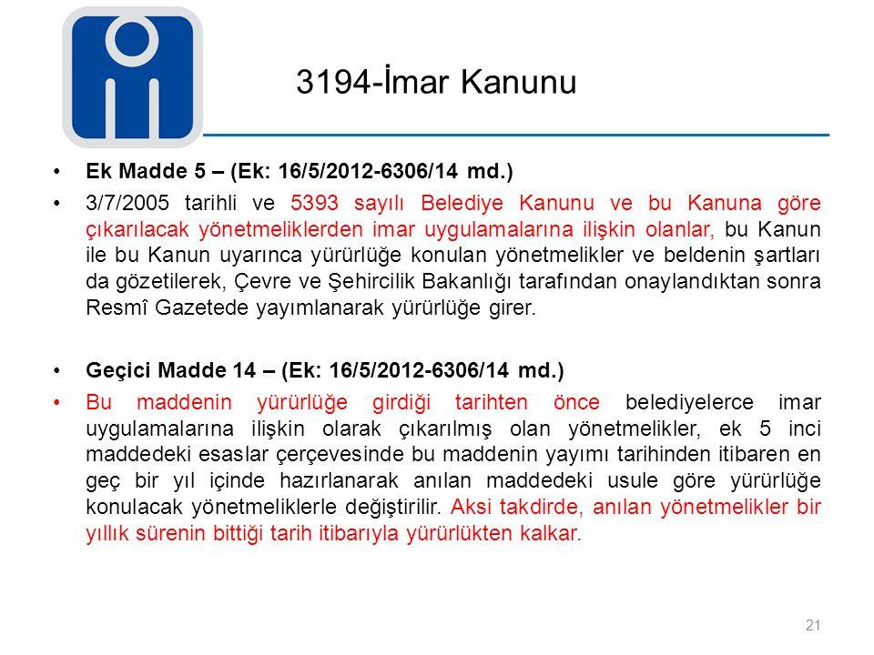 3194-İmar Kanunu Ek Madde 5 – (Ek: 16/5/2012-6306/14 md.) 3/7/2005 tarihli ve 5393 sayılı Belediye Kanunu ve bu Kanuna göre çıkarılacak yönetmeliklerd