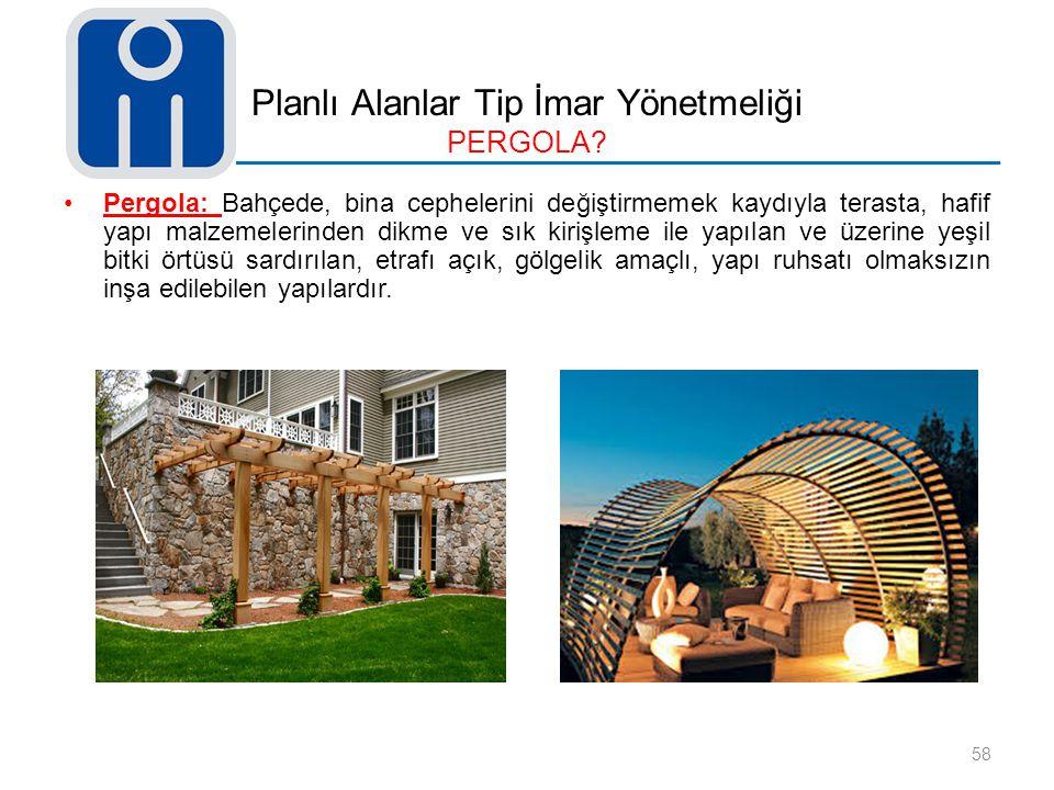 Planlı Alanlar Tip İmar Yönetmeliği PERGOLA? Pergola: Bahçede, bina cephelerini değiştirmemek kaydıyla terasta, hafif yapı malzemelerinden dikme ve sı
