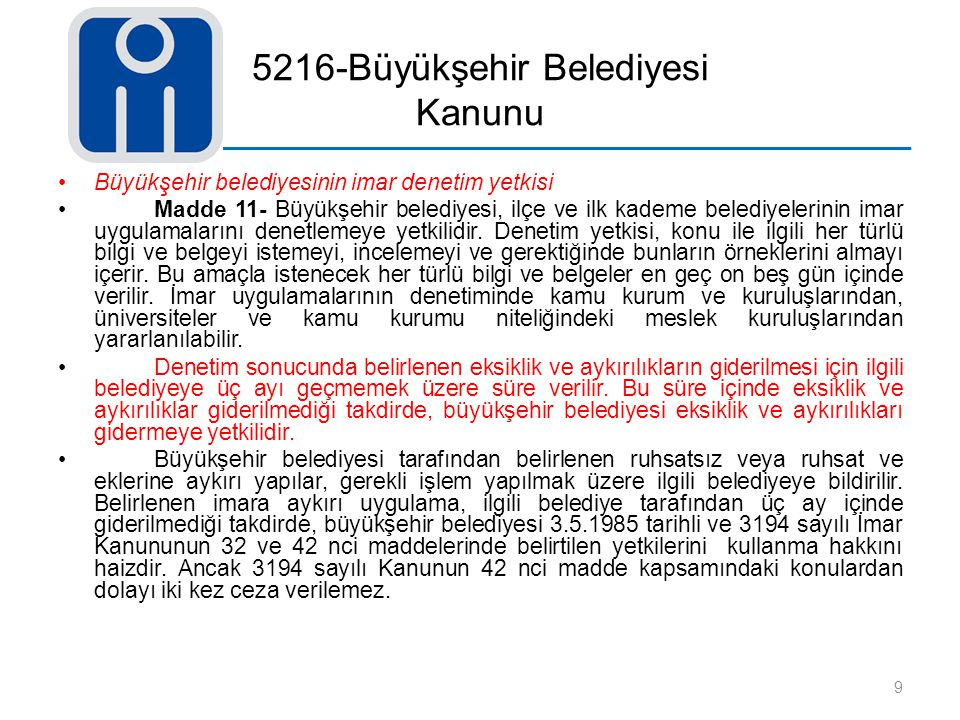 5216-Büyükşehir Belediyesi Kanunu Büyükşehir belediyesinin imar denetim yetkisi Madde 11- Büyükşehir belediyesi, ilçe ve ilk kademe belediyelerinin im