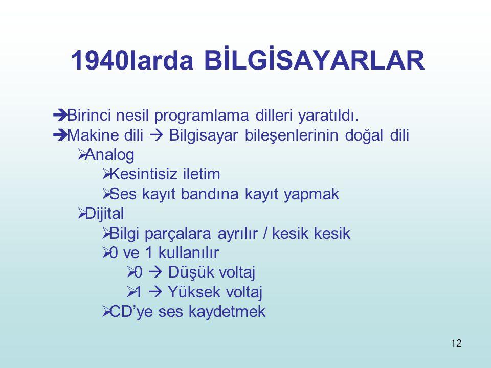 12 1940larda BİLGİSAYARLAR  Birinci nesil programlama dilleri yaratıldı.  Makine dili  Bilgisayar bileşenlerinin doğal dili  Analog  Kesintisiz i