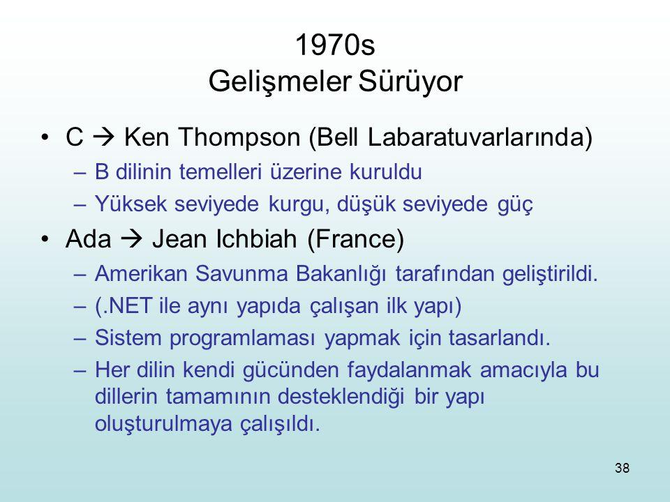 38 1970s Gelişmeler Sürüyor C  Ken Thompson (Bell Labaratuvarlarında) –B dilinin temelleri üzerine kuruldu –Yüksek seviyede kurgu, düşük seviyede güç