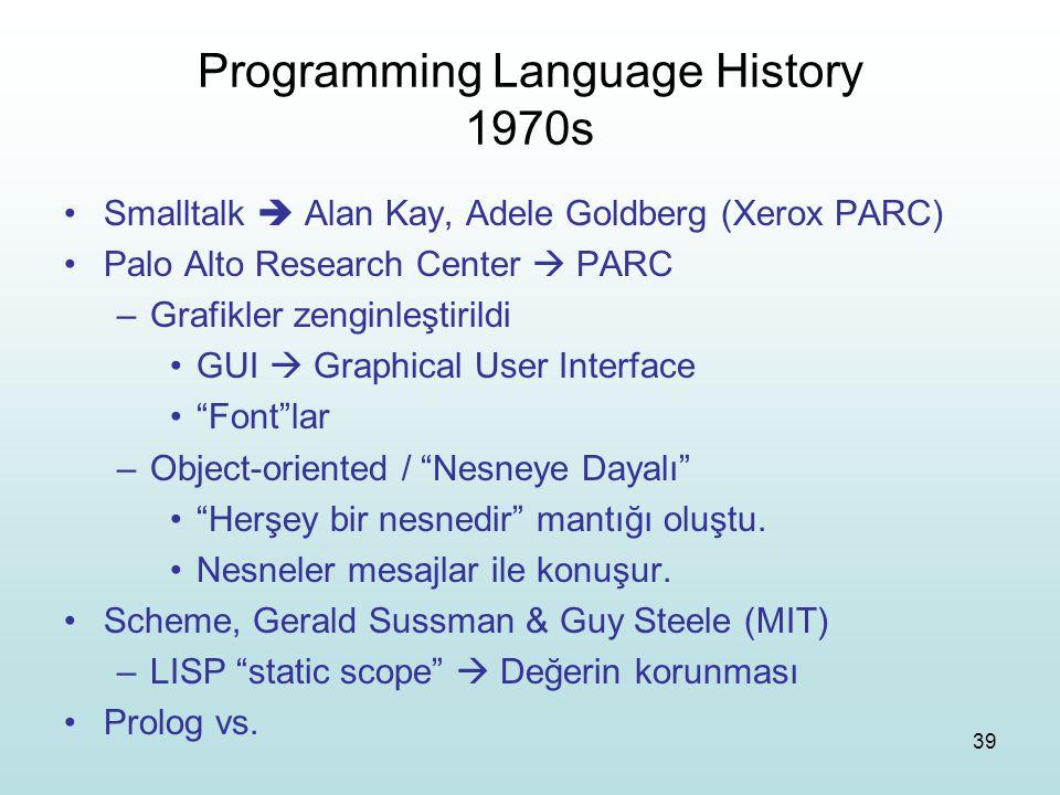 39 Programming Language History 1970s Smalltalk  Alan Kay, Adele Goldberg (Xerox PARC) Palo Alto Research Center  PARC –Grafikler zenginleştirildi G