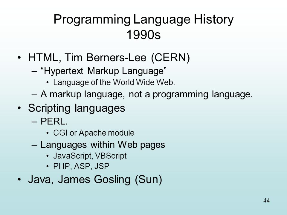 "44 Programming Language History 1990s HTML, Tim Berners-Lee (CERN) –""Hypertext Markup Language"" Language of the World Wide Web. –A markup language, no"