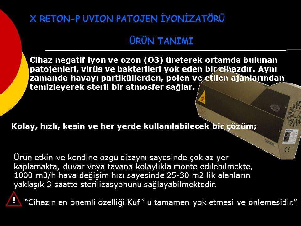 X RETON-P UVION PATOJEN İYONİZATÖRÜ ÜRÜN TANIMI Ürün etkin ve kendine özgü dizaynı sayesinde çok az yer kaplamakta, duvar veya tavana kolaylıkla monte edilebilmekte, 1000 m3/h hava değişim hızı sayesinde 25-30 m2 lik alanların yaklaşık 3 saatte sterilizasyonunu sağlayabilmektedir.