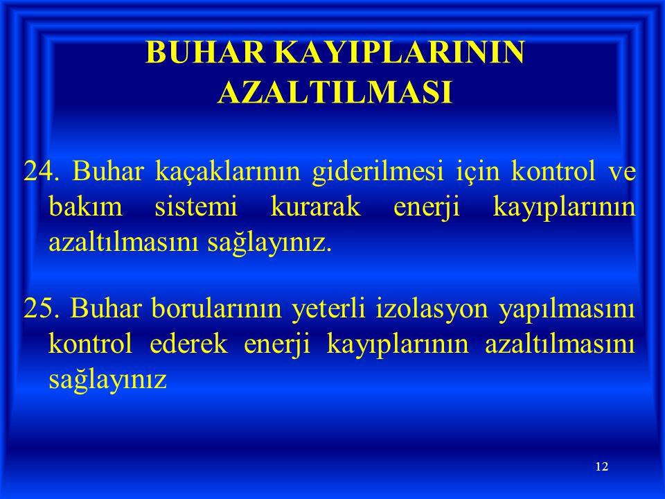 12 BUHAR KAYIPLARININ AZALTILMASI 24. Buhar kaçaklarının giderilmesi için kontrol ve bakım sistemi kurarak enerji kayıplarının azaltılmasını sağlayını