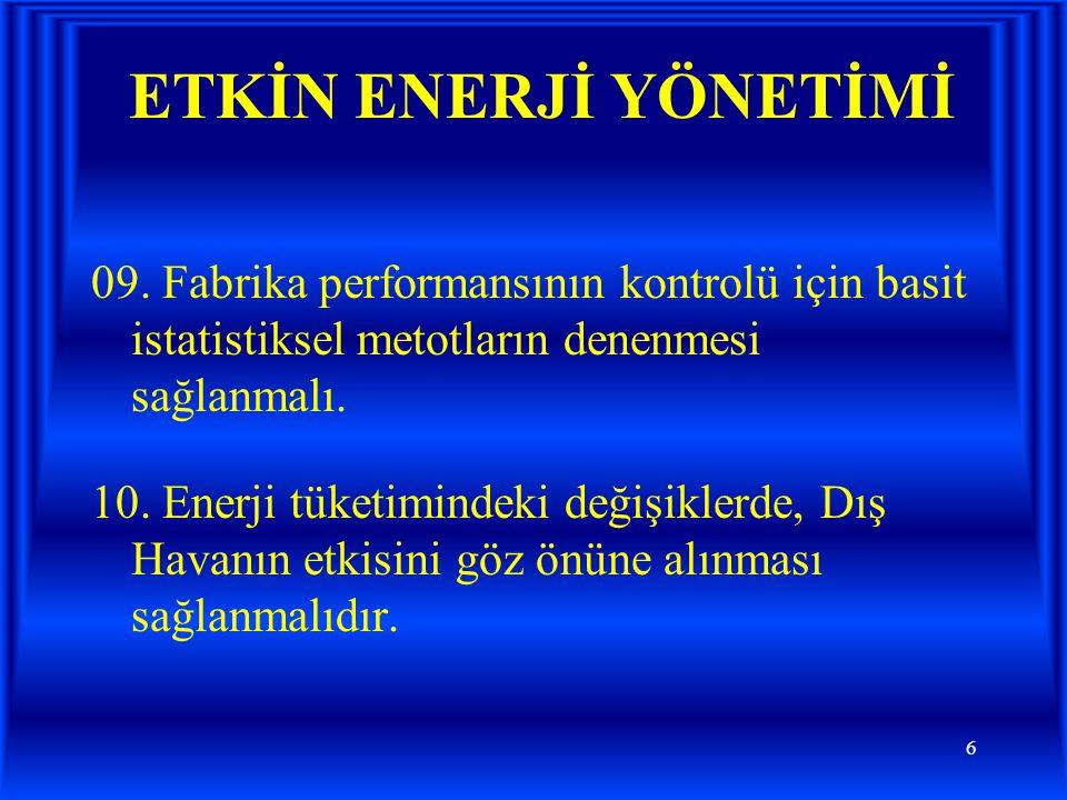 6 ETKİN ENERJİ YÖNETİMİ 09. Fabrika performansının kontrolü için basit istatistiksel metotların denenmesi sağlanmalı. 10. Enerji tüketimindeki değişik