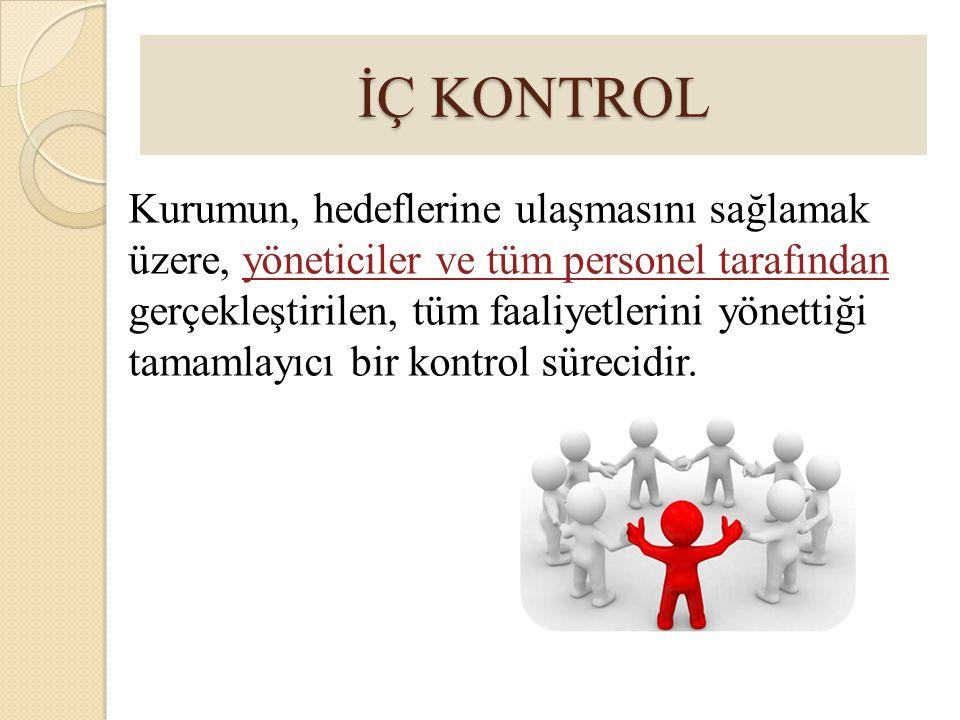 İÇ KONTROL Kurumun, hedeflerine ulaşmasını sağlamak üzere, yöneticiler ve tüm personel tarafından gerçekleştirilen, tüm faaliyetlerini yönettiği tamam