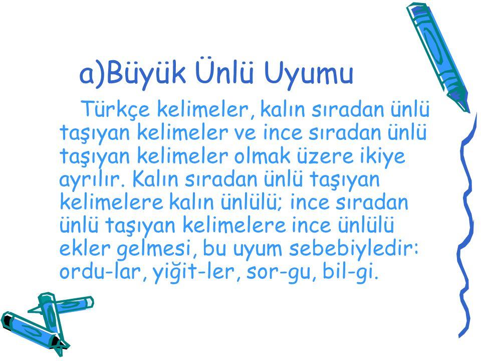 a)Büyük Ünlü Uyumu Türkçe kelimeler, kalın sıradan ünlü taşıyan kelimeler ve ince sıradan ünlü taşıyan kelimeler olmak üzere ikiye ayrılır. Kalın sıra