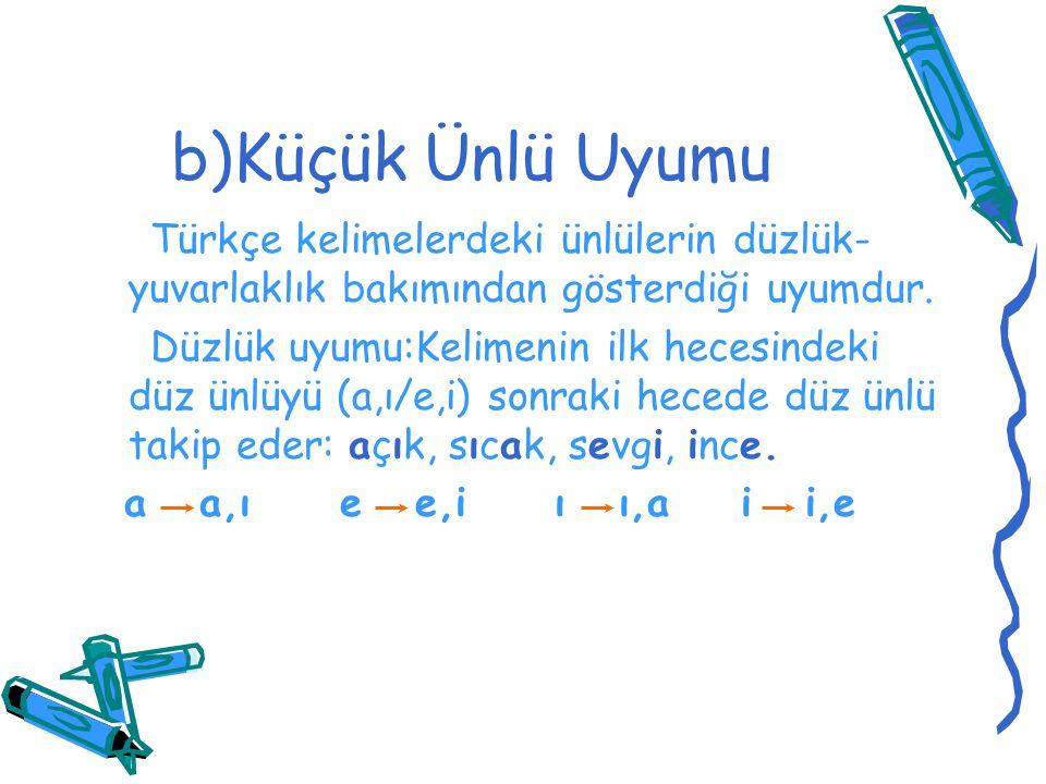 b)Küçük Ünlü Uyumu Türkçe kelimelerdeki ünlülerin düzlük- yuvarlaklık bakımından gösterdiği uyumdur. Düzlük uyumu:Kelimenin ilk hecesindeki düz ünlüyü